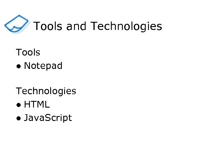 Tools and Technologies Tools l Notepad Technologies l HTML l Java. Script