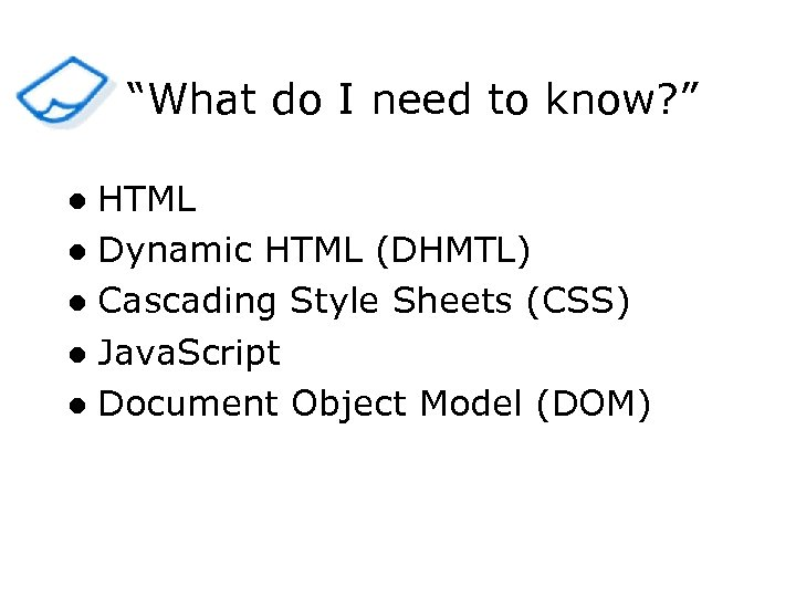 """""""What do I need to know? """" HTML l Dynamic HTML (DHMTL) l Cascading"""