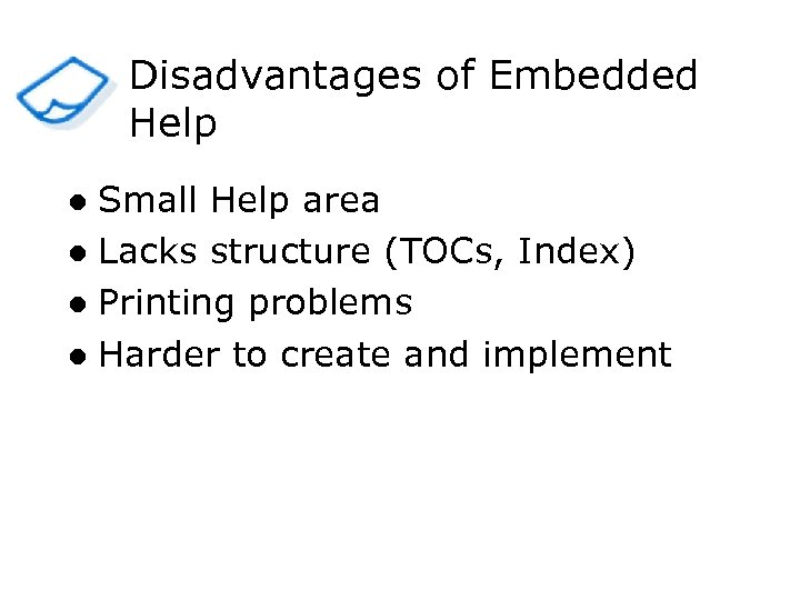 Disadvantages of Embedded Help Small Help area l Lacks structure (TOCs, Index) l Printing