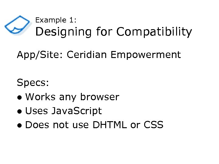 Example 1: Designing for Compatibility App/Site: Ceridian Empowerment Specs: l Works any browser l