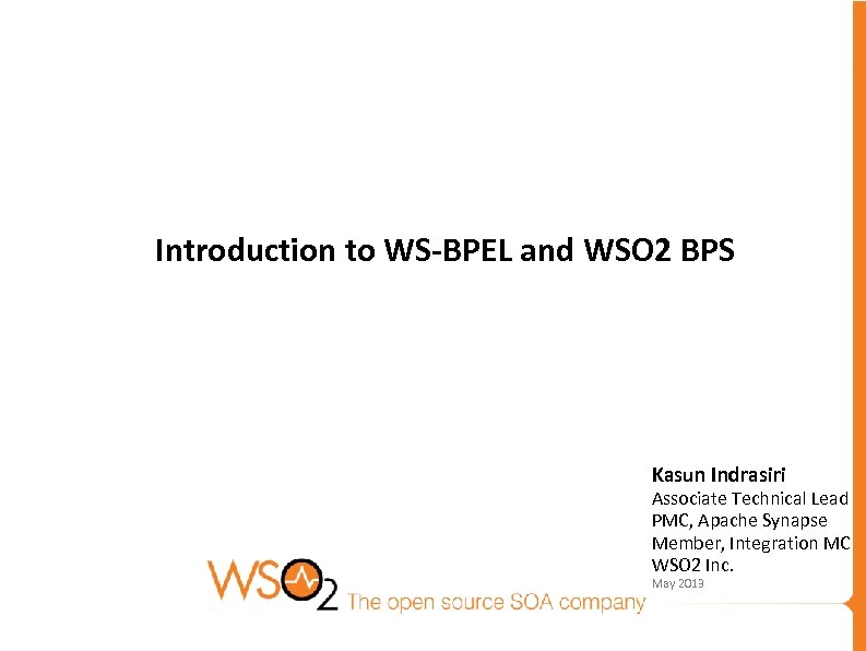 Introduction to WS-BPEL and WSO 2 BPS Kasun Indrasiri Associate Technical Lead PMC, Apache