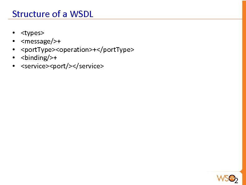 Structure of a WSDL • • • <types> <message/>+ <port. Type><operation>+</port. Type> <binding/>+ <service><port/></service>
