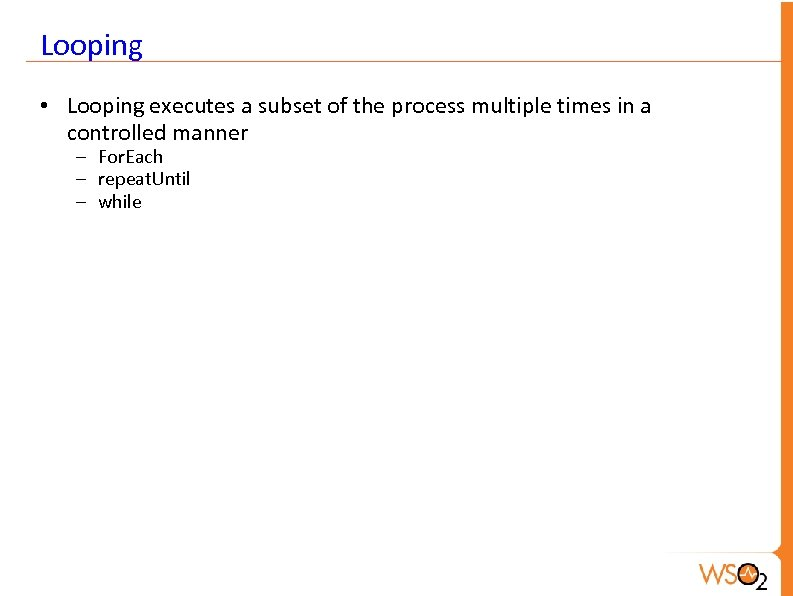 Looping • Looping executes a subset of the process multiple times in a controlled