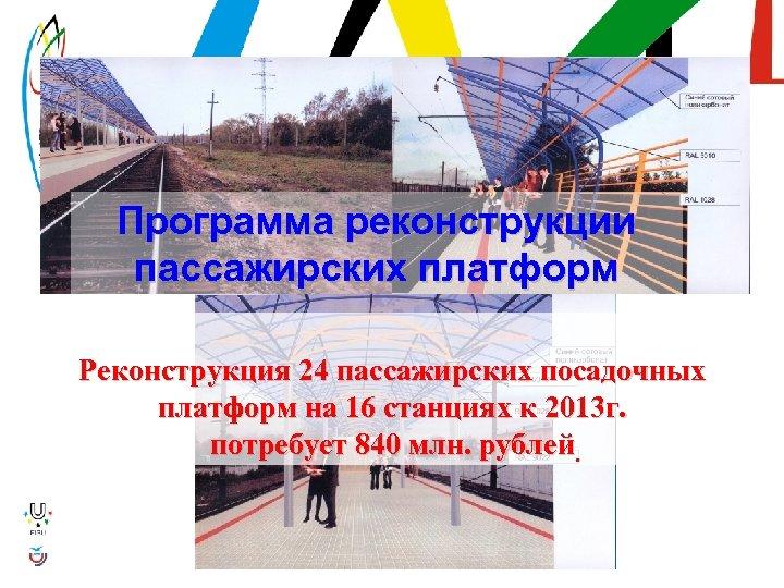 Программа реконструкции пассажирских платформ Реконструкция 24 пассажирских посадочных платформ на 16 станциях к 2013