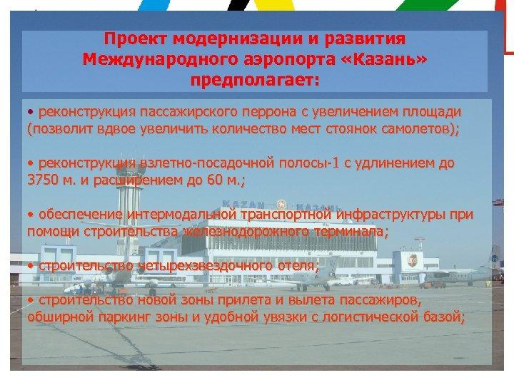 Проект модернизации и развития Международного аэропорта «Казань» предполагает: • реконструкция пассажирского перрона с увеличением