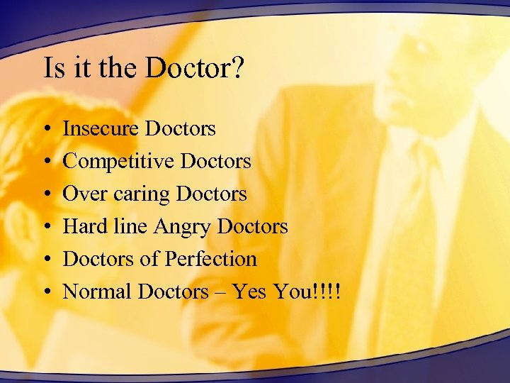 Is it the Doctor? • • • Insecure Doctors Competitive Doctors Over caring Doctors