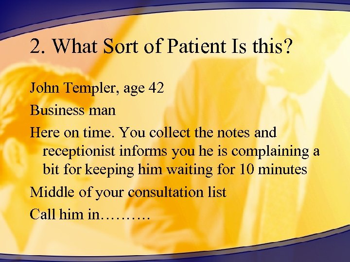 2. What Sort of Patient Is this? John Templer, age 42 Business man Here