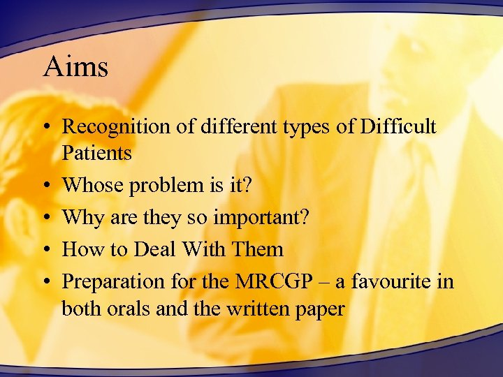 Aims • Recognition of different types of Difficult Patients • Whose problem is it?
