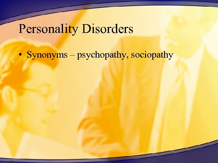 Personality Disorders • Synonyms – psychopathy, sociopathy