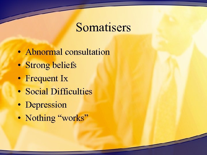Somatisers • • • Abnormal consultation Strong beliefs Frequent Ix Social Difficulties Depression Nothing