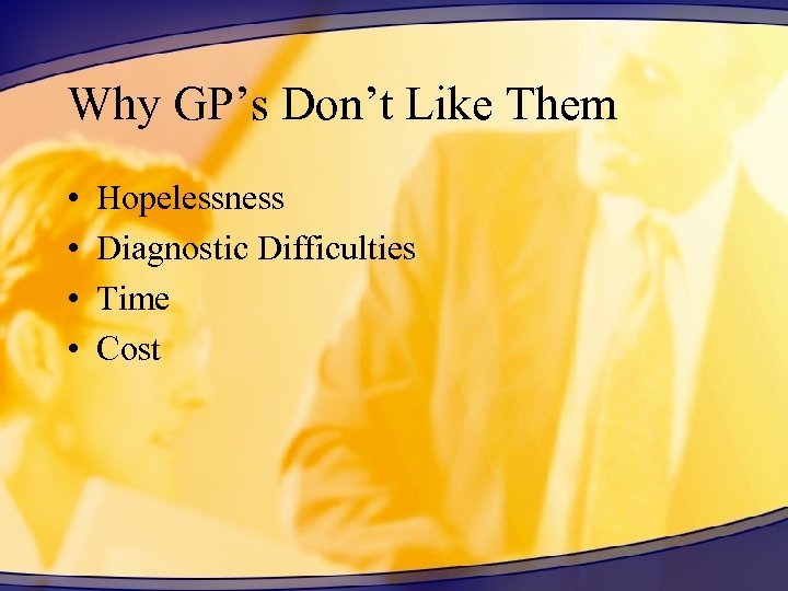 Why GP's Don't Like Them • • Hopelessness Diagnostic Difficulties Time Cost