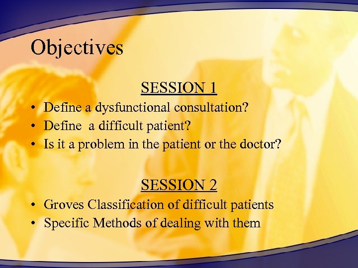 Objectives SESSION 1 • Define a dysfunctional consultation? • Define a difficult patient? •