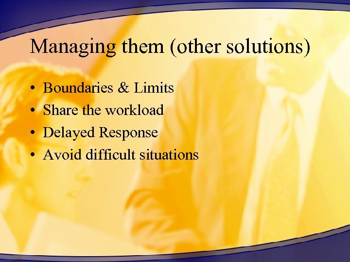 Managing them (other solutions) • • Boundaries & Limits Share the workload Delayed Response