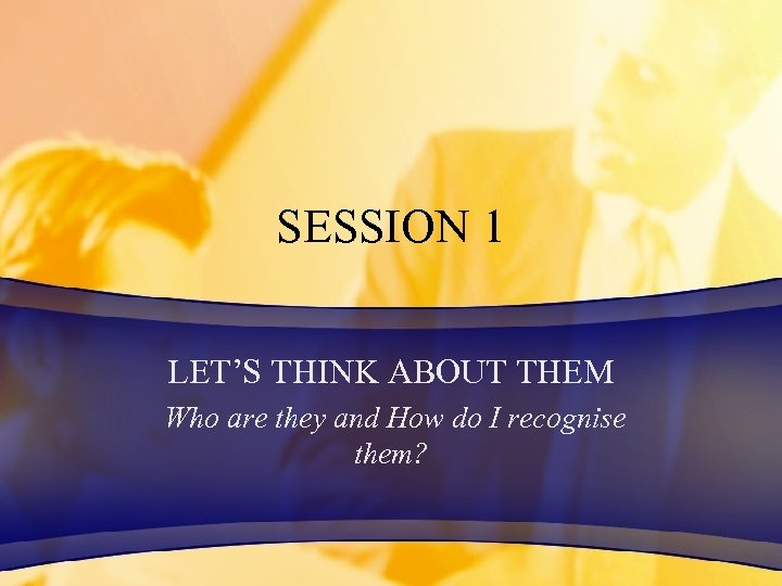 SESSION 1 LET'S THINK ABOUT THEM Who are they and How do I recognise