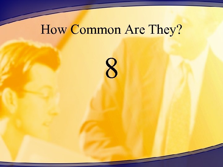 How Common Are They? 8