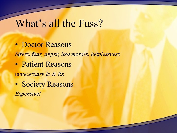 What's all the Fuss? • Doctor Reasons Stress, fear, anger, low morale, helplessness •