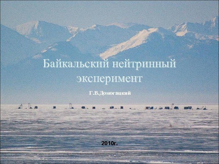 Байкальский нейтринный эксперимент Г. В. Домогацкий 2010 г. 1