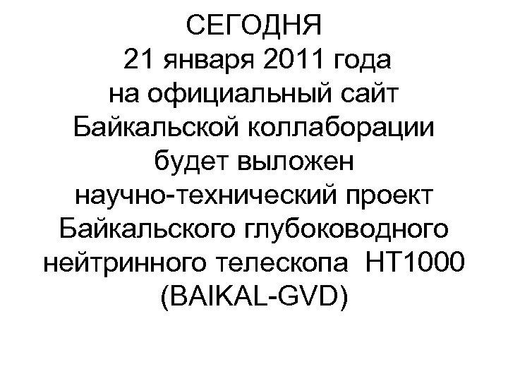 СЕГОДНЯ 21 января 2011 года на официальный сайт Байкальской коллаборации будет выложен научно-технический проект