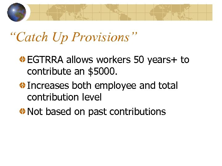 """""""Catch Up Provisions"""" EGTRRA allows workers 50 years+ to contribute an $5000. Increases both"""