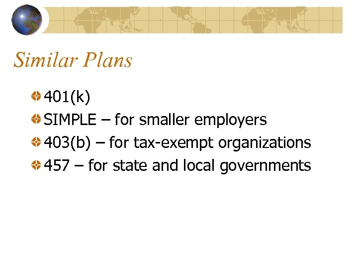 Similar Plans 401(k) SIMPLE – for smaller employers 403(b) – for tax-exempt organizations 457