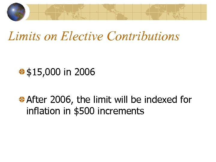 Limits on Elective Contributions $15, 000 in 2006 After 2006, the limit will be
