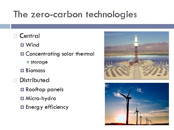 The zero-carbon technologies Central Wind Concentrating solar thermal storage Biomass Distributed Rooftop panels Micro-hydro