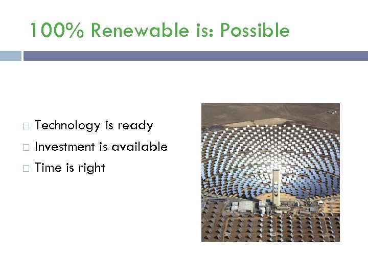 100% Renewable is: Possible Technology is ready Investment is available Time is right