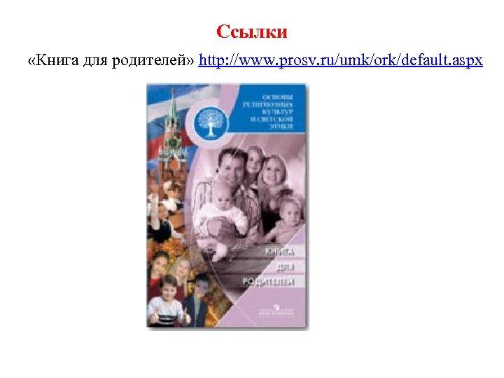 Ссылки «Книга для родителей» http: //www. prosv. ru/umk/ork/default. aspx