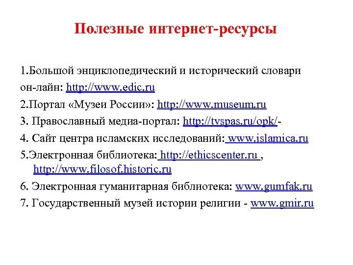 Полезные интернет-ресурсы 1. Большой энциклопедический и исторический словари он-лайн: http: //www. edic. ru 2.