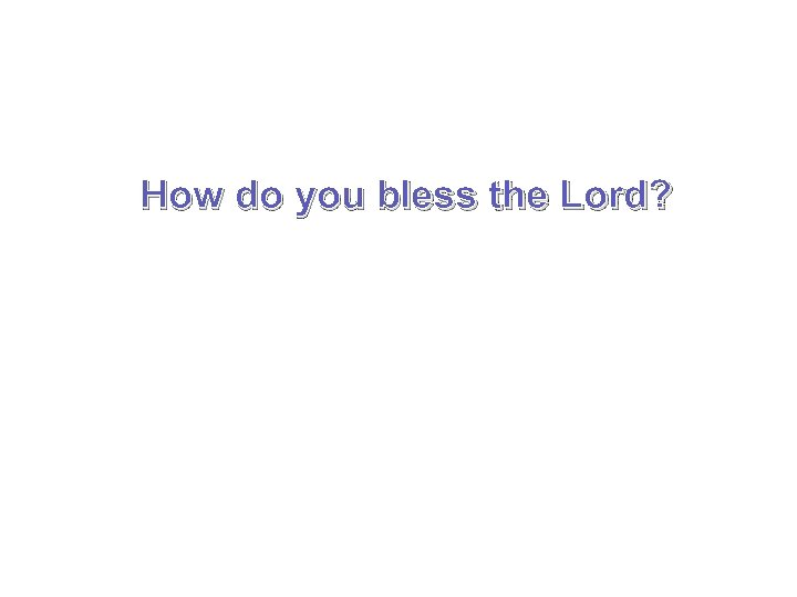 How do you bless the Lord?