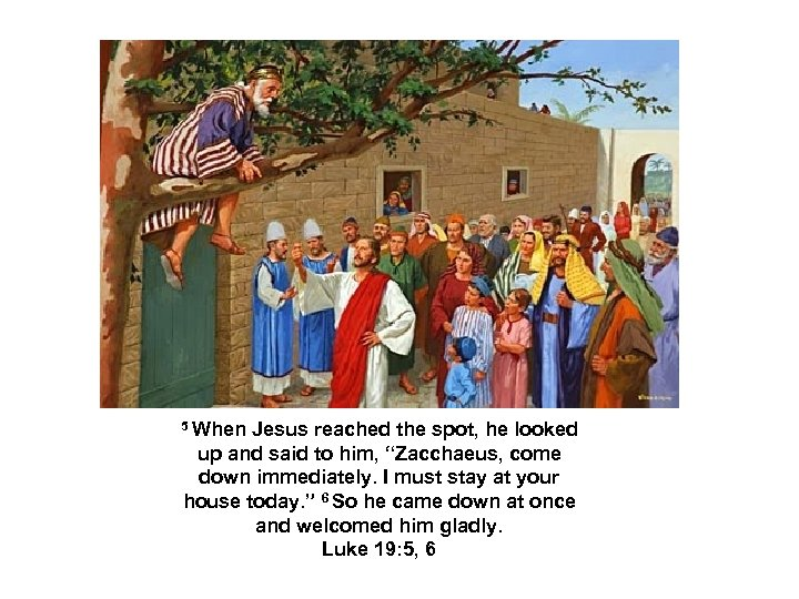 "5 When Jesus reached the spot, he looked up and said to him, ""Zacchaeus,"