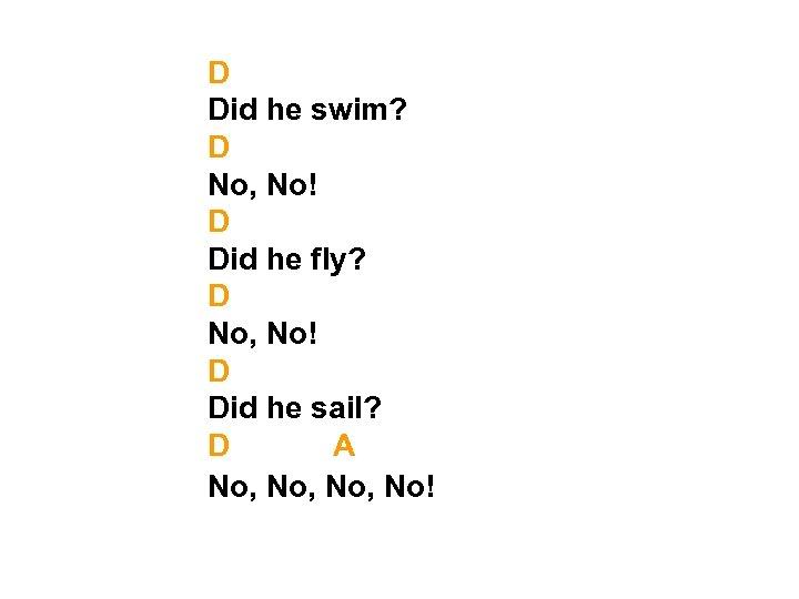 D Did he swim? D No, No! D Did he fly? D No, No!