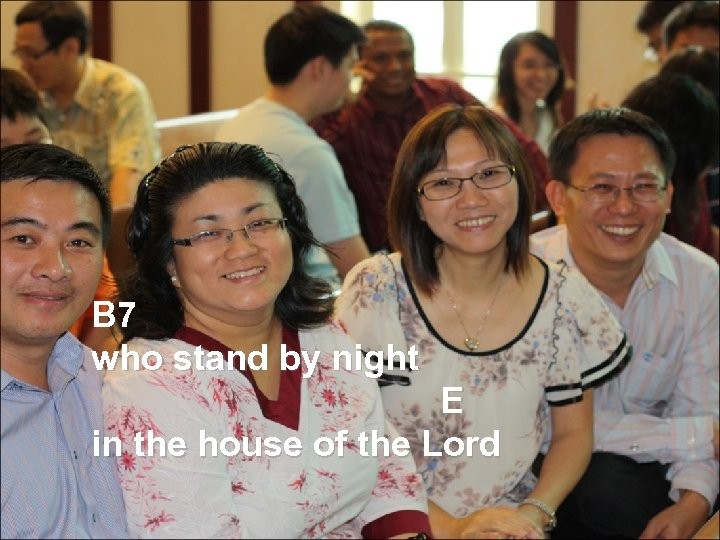 B 7 who stand by night E in the house of the Lord