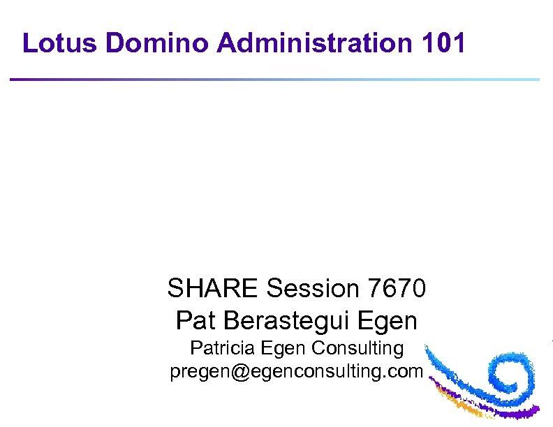 Lotus Domino Administration 101 SHARE Session 7670 Pat Berastegui Egen Patricia Egen Consulting pregen@egenconsulting.