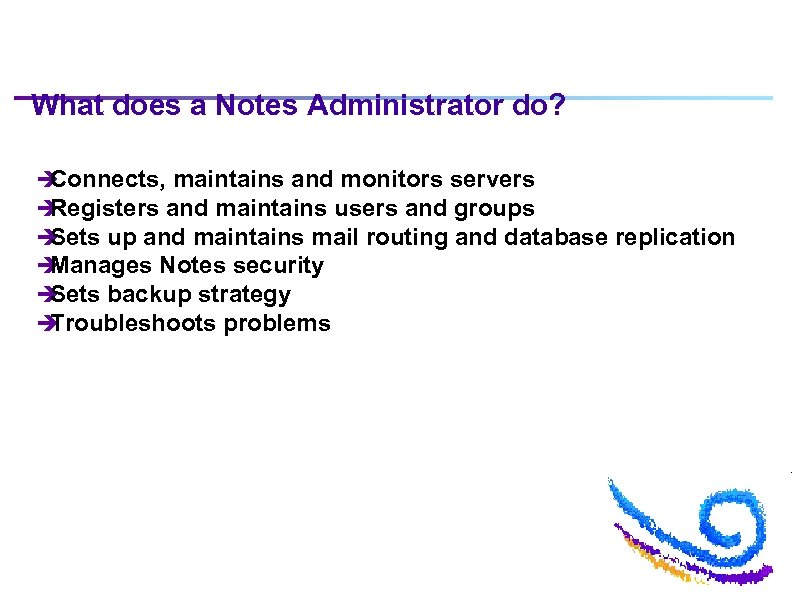 What does a Notes Administrator do? è Connects, maintains and monitors servers è Registers
