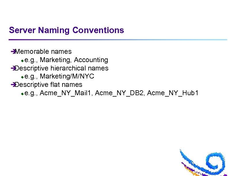 Server Naming Conventions è Memorable names e. g. , Marketing, Accounting è Descriptive hierarchical