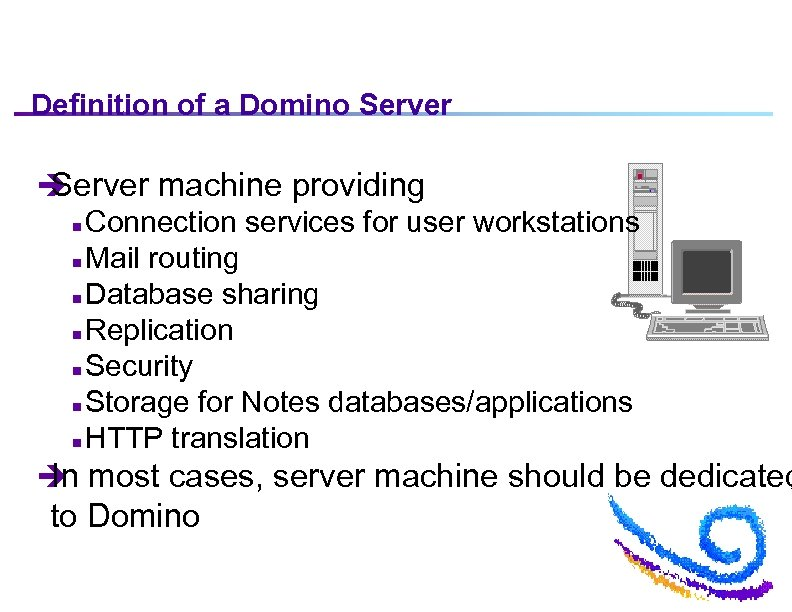Definition of a Domino Server è Server machine providing n Connection services for user