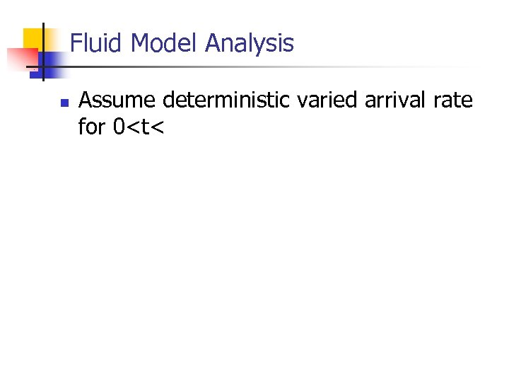 Fluid Model Analysis n Assume deterministic varied arrival rate for 0<t<