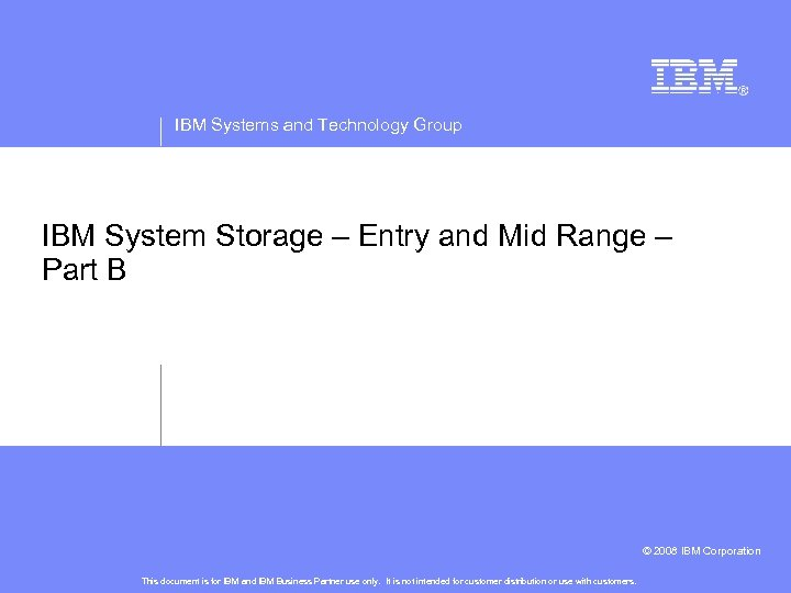 IBM Systems and Technology Group IBM System Storage – Entry and Mid Range –