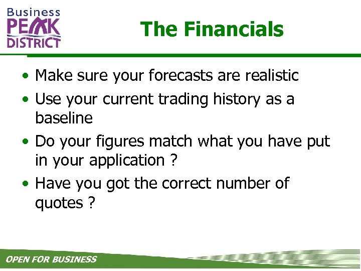 The Financials • Make sure your forecasts are realistic • Use your current trading