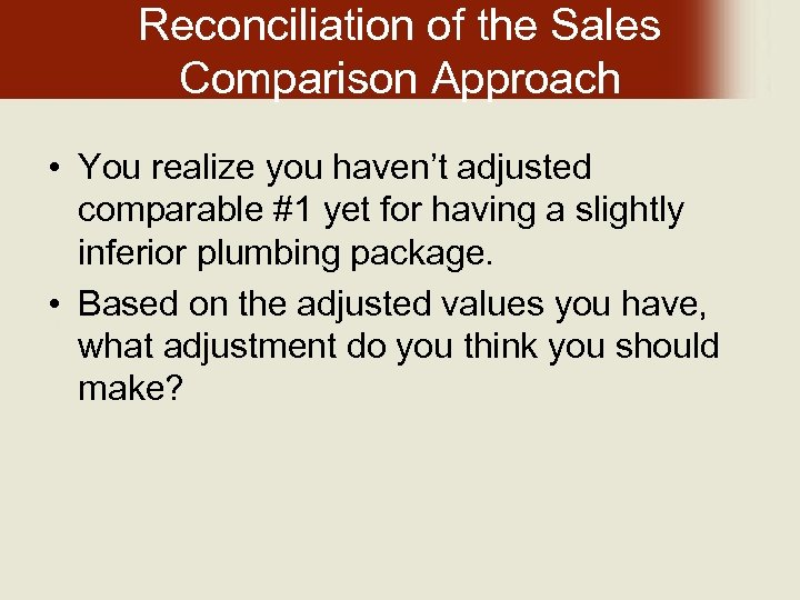 Reconciliation of the Sales Comparison Approach • You realize you haven't adjusted comparable #1