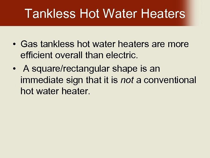 Tankless Hot Water Heaters • Gas tankless hot water heaters are more efficient overall
