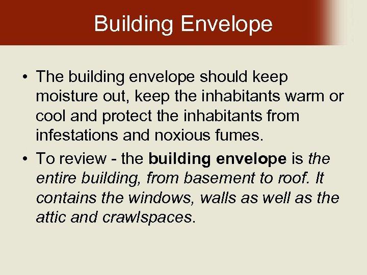 Building Envelope • The building envelope should keep moisture out, keep the inhabitants warm
