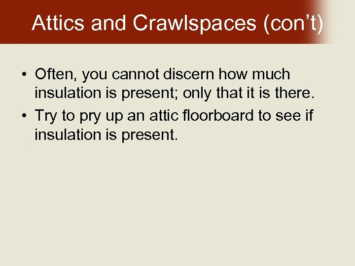 Attics and Crawlspaces (con't) • Often, you cannot discern how much insulation is present;