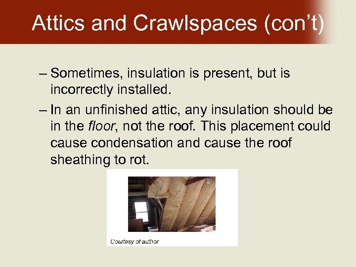 Attics and Crawlspaces (con't) – Sometimes, insulation is present, but is incorrectly installed. –