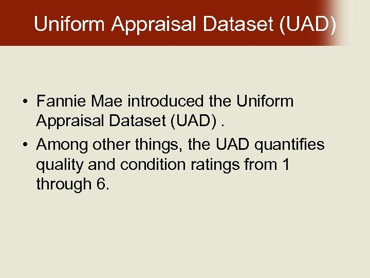 Uniform Appraisal Dataset (UAD) • Fannie Mae introduced the Uniform Appraisal Dataset (UAD). •