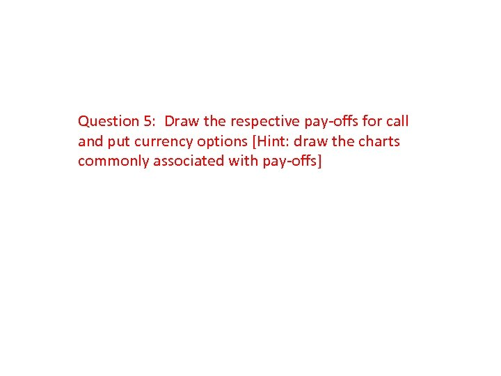 Question 5: Draw the respective pay-offs for call and put currency options [Hint: draw