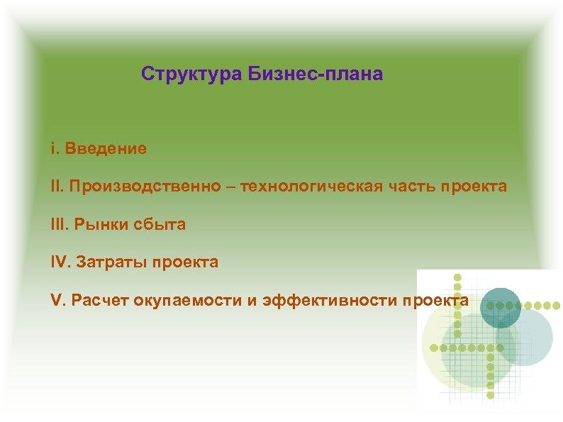 Структура Бизнес-плана i. Введение II. Производственно – технологическая часть проекта III. Рынки сбыта IV.