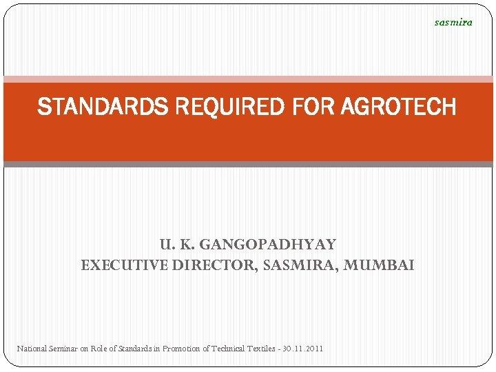 sasmira STANDARDS REQUIRED FOR AGROTECH U. K. GANGOPADHYAY EXECUTIVE DIRECTOR, SASMIRA, MUMBAI National Seminar