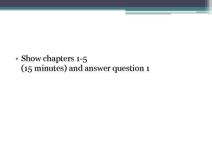 • Show chapters 1 -5 (15 minutes) and answer question 1